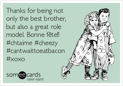 Thanks for being not only the best brother, but also a great role model. Bonne fête!! #chtaime #cheezy #cantwaittoeatbacon #xoxo