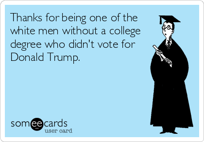 Thanks for being one of the white men without a college degree who didn't vote for Donald Trump.