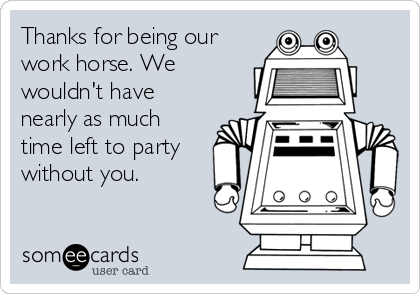 Thanks for being our work horse. We wouldn't have nearly as much time left to party without you.