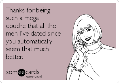 Thanks for being such a mega douche that all the men I've dated since you automatically seem that much better.