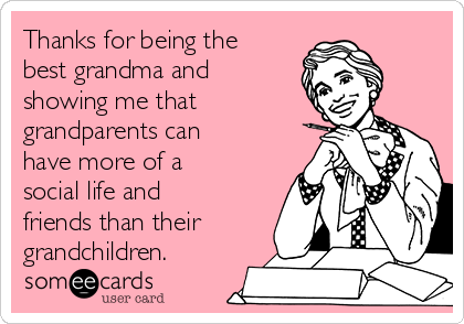 Thanks for being the best grandma and showing me that grandparents can have more of a social life and friends than their grandchildren.