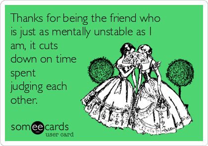 Thanks for being the friend who is just as mentally unstable as I am, it cuts down on time spent judging each other.