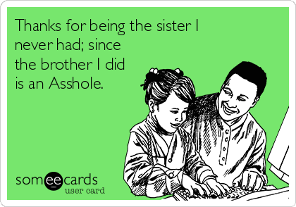 Thanks for being the sister I never had; since the brother I did is an Asshole.