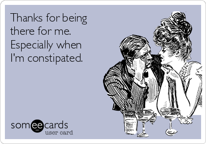 Thanks for being there for me.  Especially when I'm constipated.