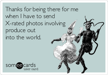 Thanks for being there for me when I have to send X-rated photos involving produce out into the world.
