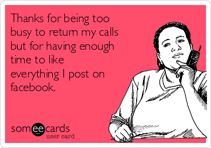 Thanks for being too busy to return my calls but for having enough time to like everything I post on facebook.