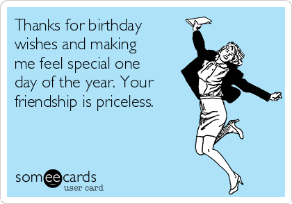 Thanks for birthday wishes and making me feel special one day of the year. Your friendship is priceless.