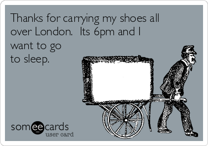 Thanks for carrying my shoes all over London.  Its 6pm and I want to go to sleep.