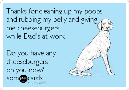 Thanks for cleaning up my poops and rubbing my belly and giving me cheeseburgers while Dad's at work.  Do you have any  cheeseburgers on you now?