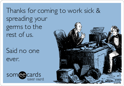 Thanks for coming to work sick & spreading your germs to the rest of us.  Said no one ever.