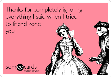 Thanks for completely ignoring everything I said when I tried to friend zone you.