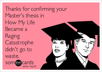 Thanks for confirming your Master's thesis in How My Life Became a Raging Catastrophe didn't go to waste.