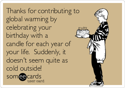 Thanks for contributing to global warming by celebrating your birthday with a  candle for each year of your life.  Suddenly, it doesn't seem quite as  cold outside!