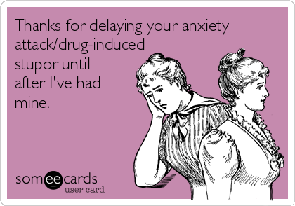 Thanks for delaying your anxiety attack/drug-induced stupor until after I've had mine.