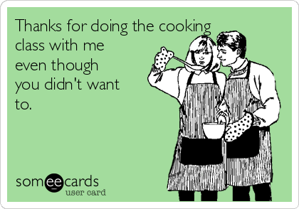 Thanks for doing the cooking class with me even though you didn't want to.