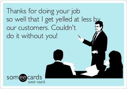 Thanks for doing your job so well that I get yelled at less by our customers. Couldn't do it without you!