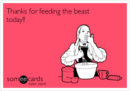 Thanks for feeding the beast today!!