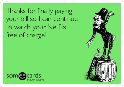 Thanks for finally paying your bill so I can continue to watch your Netflix free of charge!