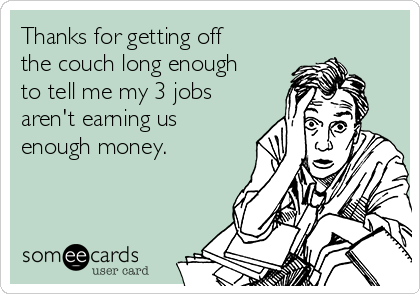 Thanks for getting off the couch long enough to tell me my 3 jobs aren't earning us enough money.