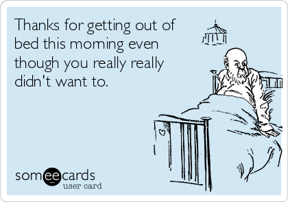 Thanks for getting out of bed this morning even though you really really didn't want to.