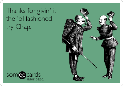 Thanks for givin' it the 'ol fashioned try Chap.