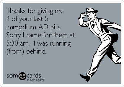 Thanks for giving me 4 of your last 5 Immodium AD pills. Sorry I came for them at 3:30 am.  I was running (from) behind.