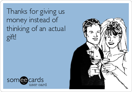 Thanks for giving us money instead of thinking of an actual gift!