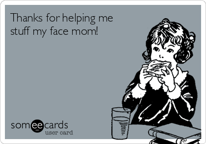 Thanks for helping me stuff my face mom!