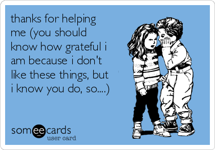 thanks for helping me (you should know how grateful i am because i don't like these things, but i know you do, so....)