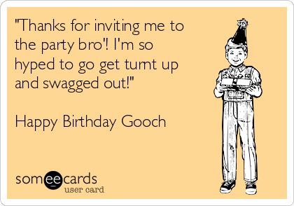 """Thanks for inviting me to the party bro'! I'm so hyped to go get turnt up and swagged out!""  Happy Birthday Gooch"