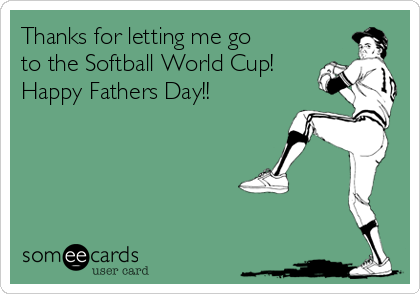 Thanks for letting me go to the Softball World Cup! Happy Fathers Day!!
