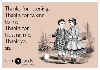 Thanks for listening. Thanks for talking to me. Thanks for trusting me. Thank you, sis.