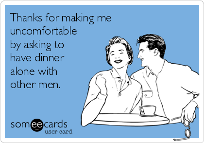 Thanks for making me uncomfortable by asking to have dinner alone with other men.