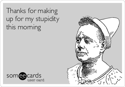 Thanks for making up for my stupidity this morning