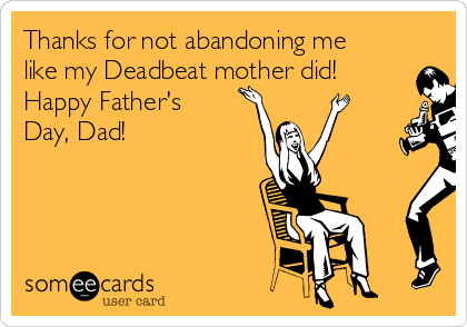 Thanks for not abandoning me like my Deadbeat mother did!  Happy Father's Day, Dad!