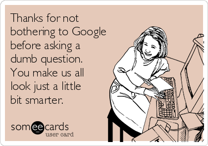 Thanks for not bothering to Google before asking a dumb question. You make us all look just a little bit smarter.