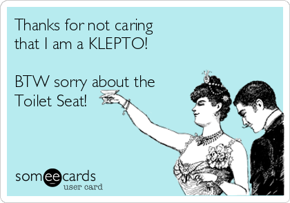 Thanks for not caring that I am a KLEPTO!  BTW sorry about the  Toilet Seat!