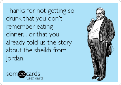 Thanks for not getting so drunk that you don't remember eating dinner... or that you already told us the story about the sheikh from Jordan.