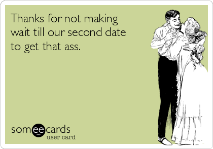 Thanks for not making wait till our second date to get that ass.