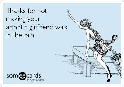 Thanks for not making your arthritic girlfriend walk in the rain