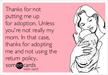 Thanks for not putting me up for adoption. Unless you're not really my mom. In that case, thanks for adopting me and not using the return policy..
