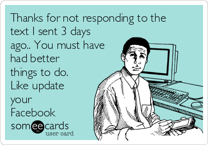 Thanks for not responding to the text I sent 3 days ago.. You must have had better things to do. Like update your Facebook