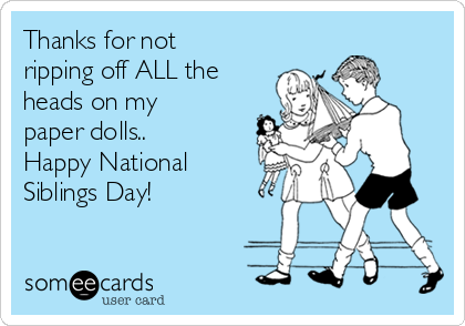 Thanks for not ripping off ALL the heads on my paper dolls.. Happy National Siblings Day!
