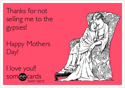 Thanks for not  selling me to the gypsies!  Happy Mothers Day!  I love you!!