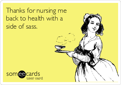 Thanks for nursing me back to health with a side of sass.
