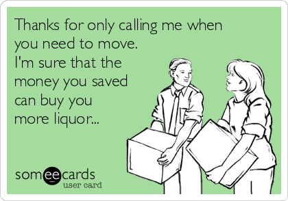 Thanks for only calling me when you need to move. I'm sure that the money you saved can buy you more liquor...