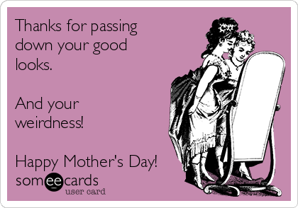 Thanks for passing down your good looks.  And your weirdness!  Happy Mother's Day!