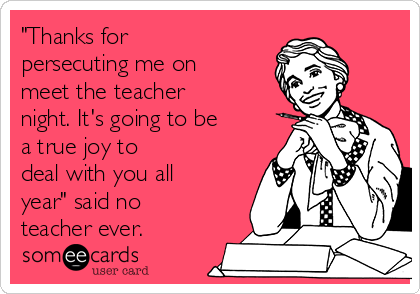 """""""Thanks for persecuting me on meet the teacher night. It's going to be a true joy to deal with you all year"""" said no teacher ever."""