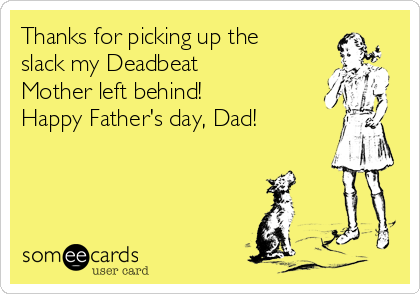 Thanks for picking up the slack my Deadbeat Mother left behind! Happy Father's day, Dad!