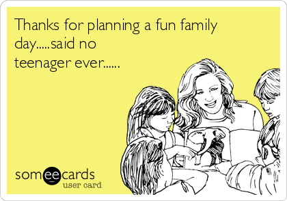 Thanks for planning a fun family day.....said no teenager ever......